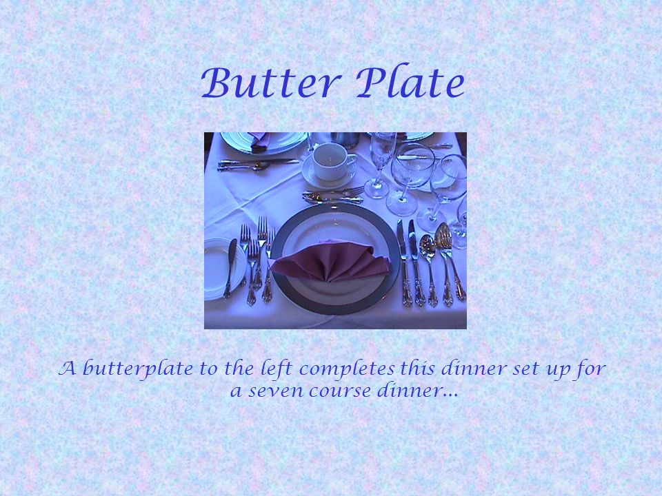 Butter Plate A butterplate to the left completes this dinner set up for a seven course dinner...