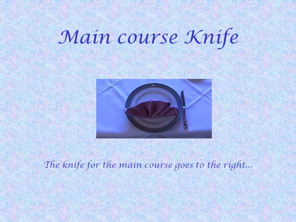 Main course Knife The knife for the main course goes to the right...