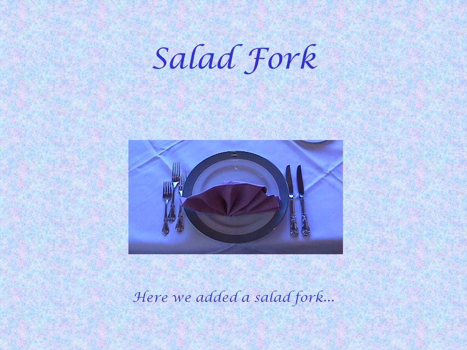 Salad Fork Here we added a salad fork...