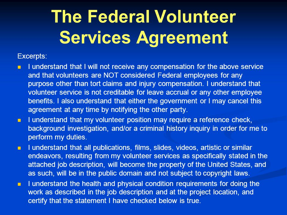 The Federal Volunteer Services Agreement Excerpts: I understand that I will not receive any compensation for the above service and that volunteers are NOT considered Federal employees for any purpose other than tort claims and injury compensation.