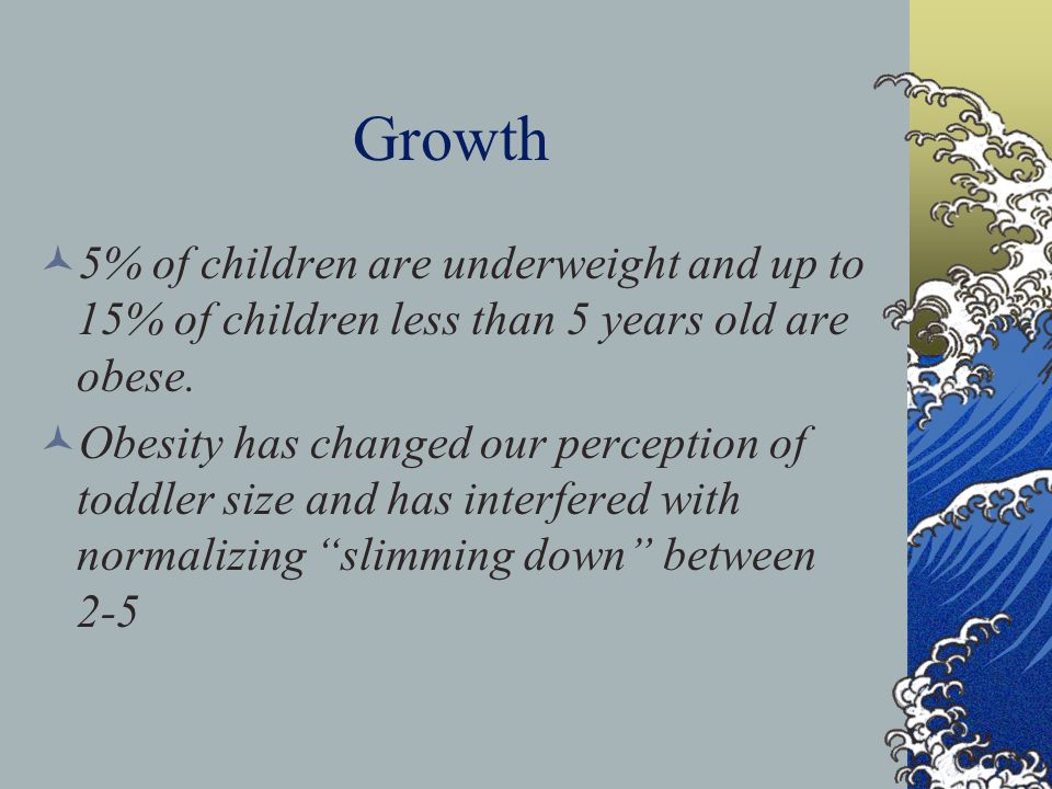 Growth 5% of children are underweight and up to 15% of children less than 5 years old are obese. Obesity has changed our perception of toddler size an