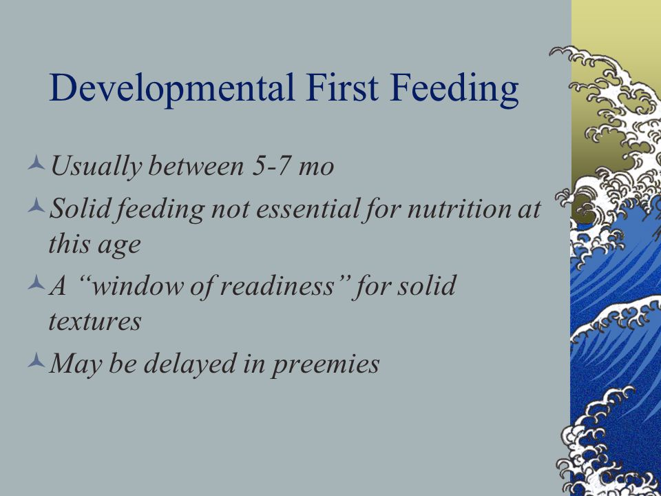 Developmental First Feeding Usually between 5-7 mo Solid feeding not essential for nutrition at this age A window of readiness for solid textures May be delayed in preemies