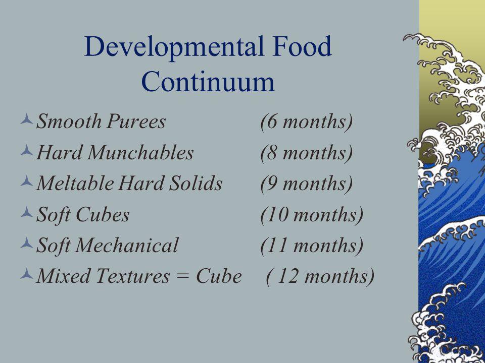 Developmental Food Continuum Smooth Purees(6 months) Hard Munchables(8 months) Meltable Hard Solids(9 months) Soft Cubes(10 months) Soft Mechanical(11