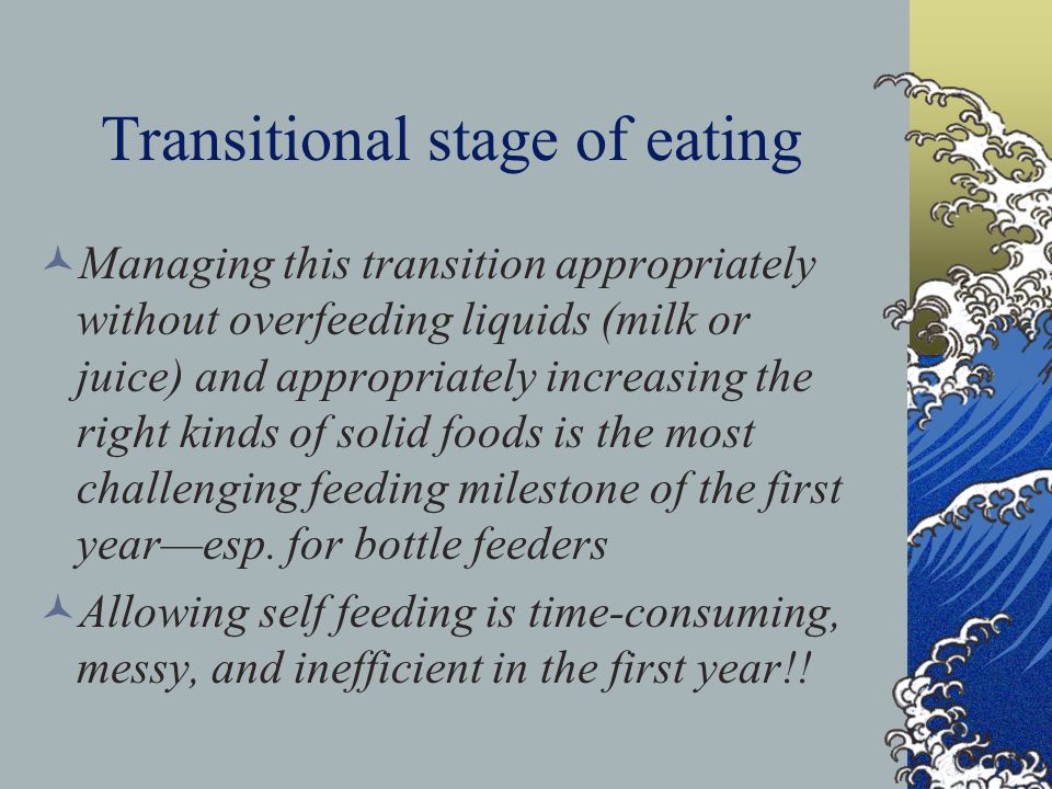 Transitional stage of eating Managing this transition appropriately without overfeeding liquids (milk or juice) and appropriately increasing the right kinds of solid foods is the most challenging feeding milestone of the first year—esp.