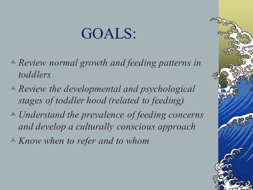 GOALS: Review normal growth and feeding patterns in toddlers Review the developmental and psychological stages of toddler hood (related to feeding) Understand the prevalence of feeding concerns and develop a culturally conscious approach Know when to refer and to whom