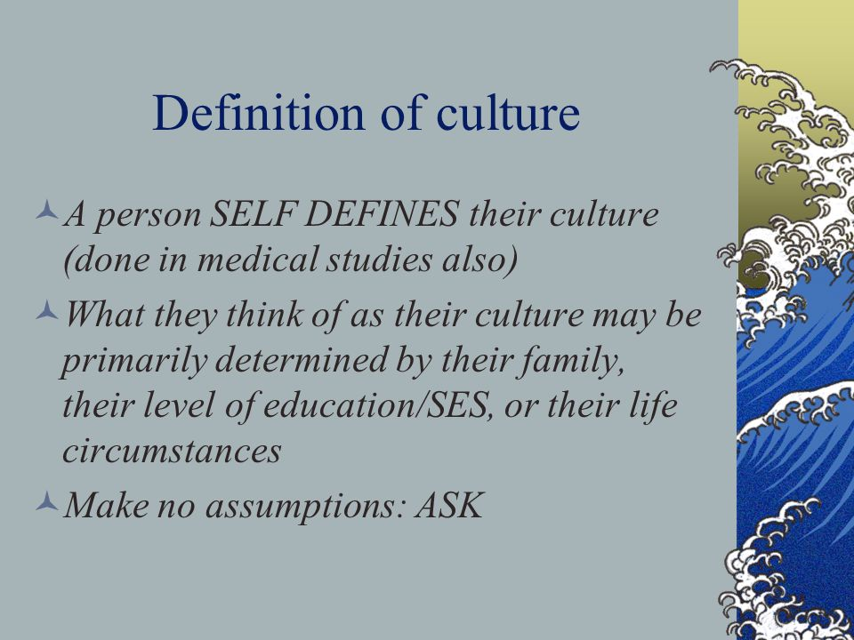 Definition of culture A person SELF DEFINES their culture (done in medical studies also) What they think of as their culture may be primarily determin