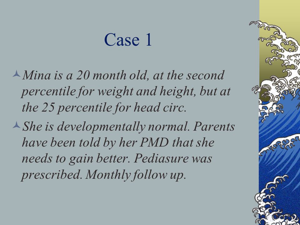 Case 1 Mina is a 20 month old, at the second percentile for weight and height, but at the 25 percentile for head circ. She is developmentally normal.