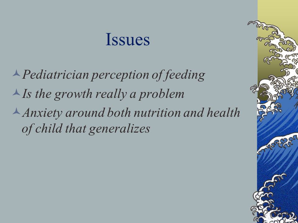 Issues Pediatrician perception of feeding Is the growth really a problem Anxiety around both nutrition and health of child that generalizes