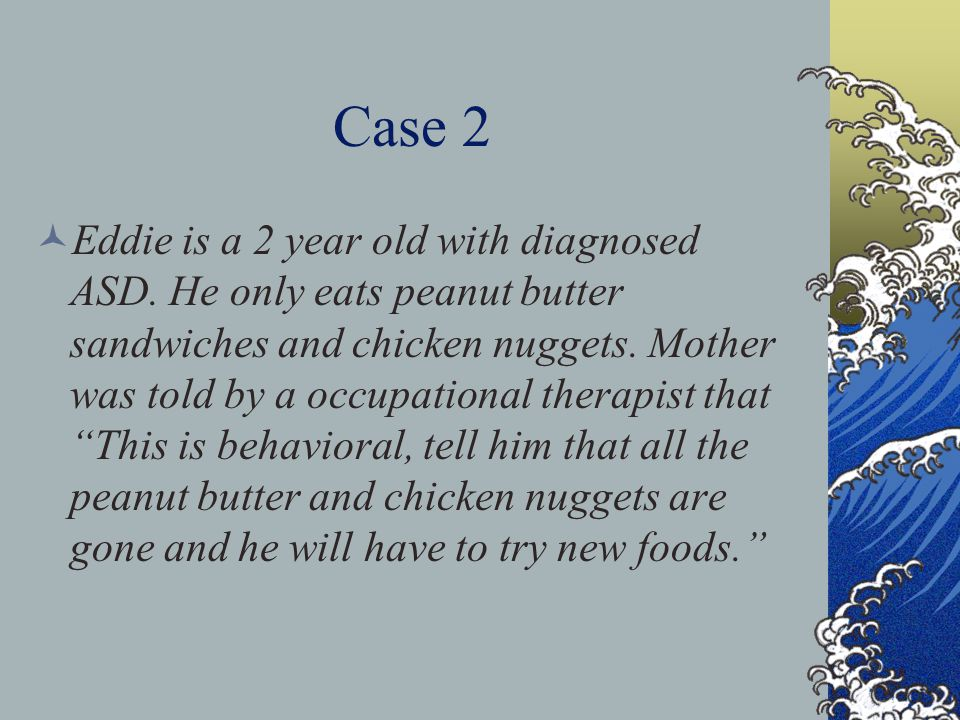 Case 2 Eddie is a 2 year old with diagnosed ASD. He only eats peanut butter sandwiches and chicken nuggets. Mother was told by a occupational therapis