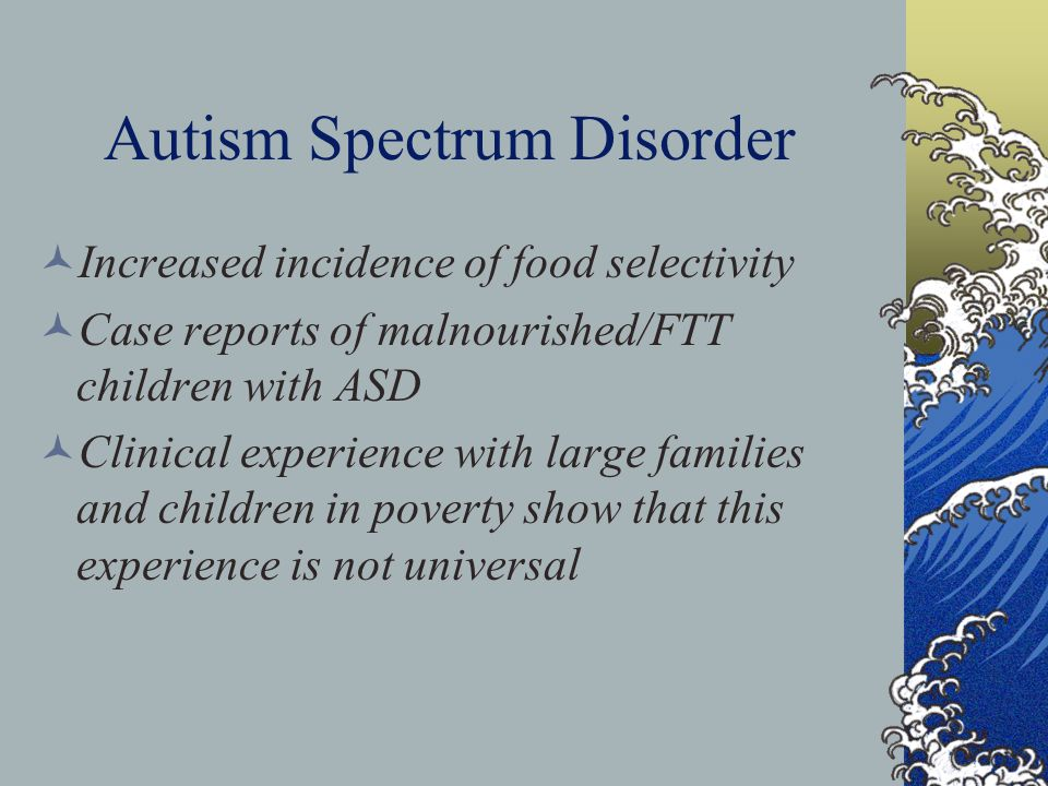 Autism Spectrum Disorder Increased incidence of food selectivity Case reports of malnourished/FTT children with ASD Clinical experience with large families and children in poverty show that this experience is not universal