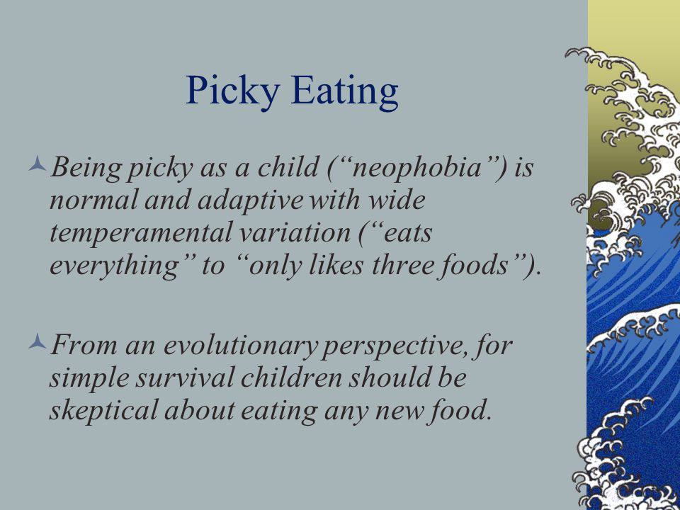 Picky Eating Being picky as a child ( neophobia ) is normal and adaptive with wide temperamental variation ( eats everything to only likes three foods ).