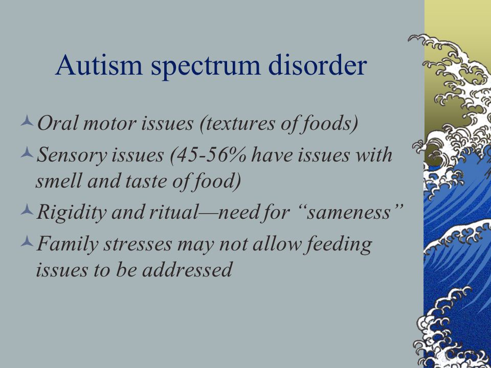 Autism spectrum disorder Oral motor issues (textures of foods) Sensory issues (45-56% have issues with smell and taste of food) Rigidity and ritual—need for sameness Family stresses may not allow feeding issues to be addressed