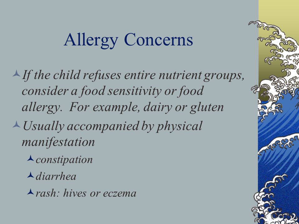 Allergy Concerns If the child refuses entire nutrient groups, consider a food sensitivity or food allergy.