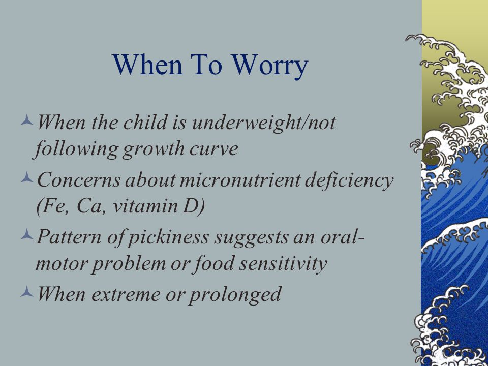 When To Worry When the child is underweight/not following growth curve Concerns about micronutrient deficiency (Fe, Ca, vitamin D) Pattern of pickiness suggests an oral- motor problem or food sensitivity When extreme or prolonged