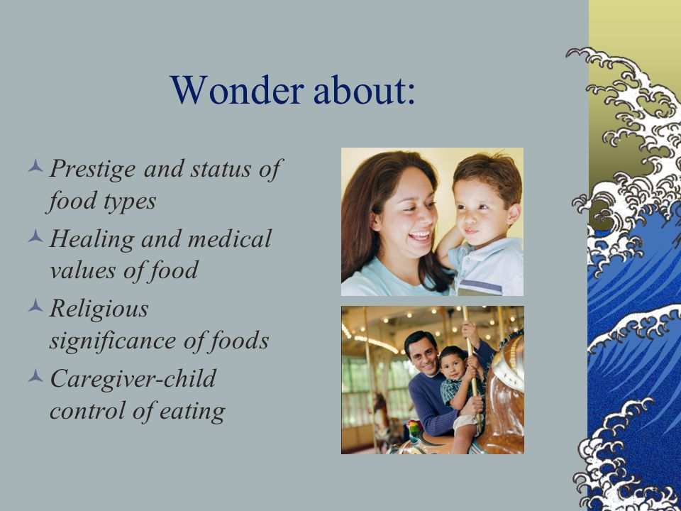 Wonder about: Prestige and status of food types Healing and medical values of food Religious significance of foods Caregiver-child control of eating