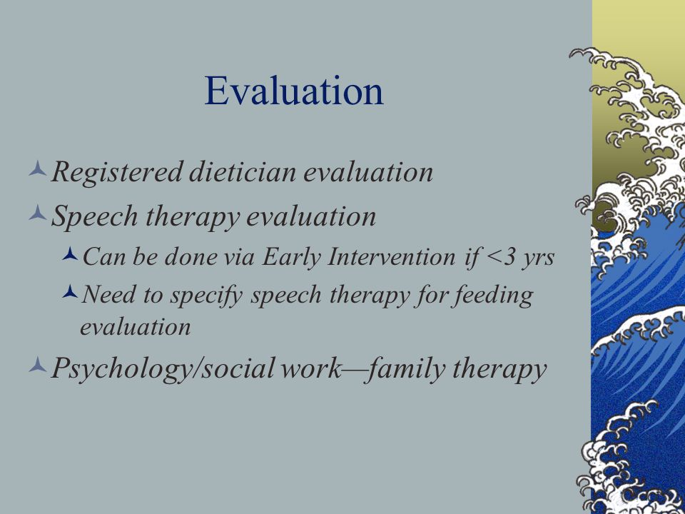 Evaluation Registered dietician evaluation Speech therapy evaluation Can be done via Early Intervention if <3 yrs Need to specify speech therapy for f