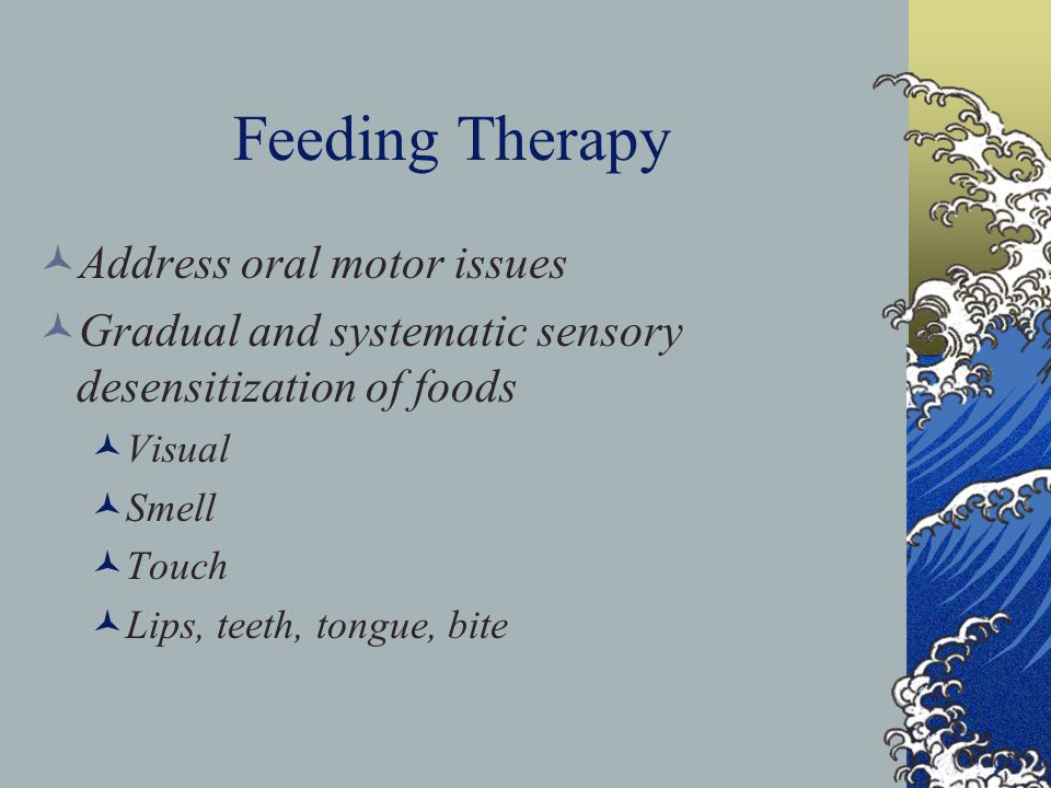 Feeding Therapy Address oral motor issues Gradual and systematic sensory desensitization of foods Visual Smell Touch Lips, teeth, tongue, bite