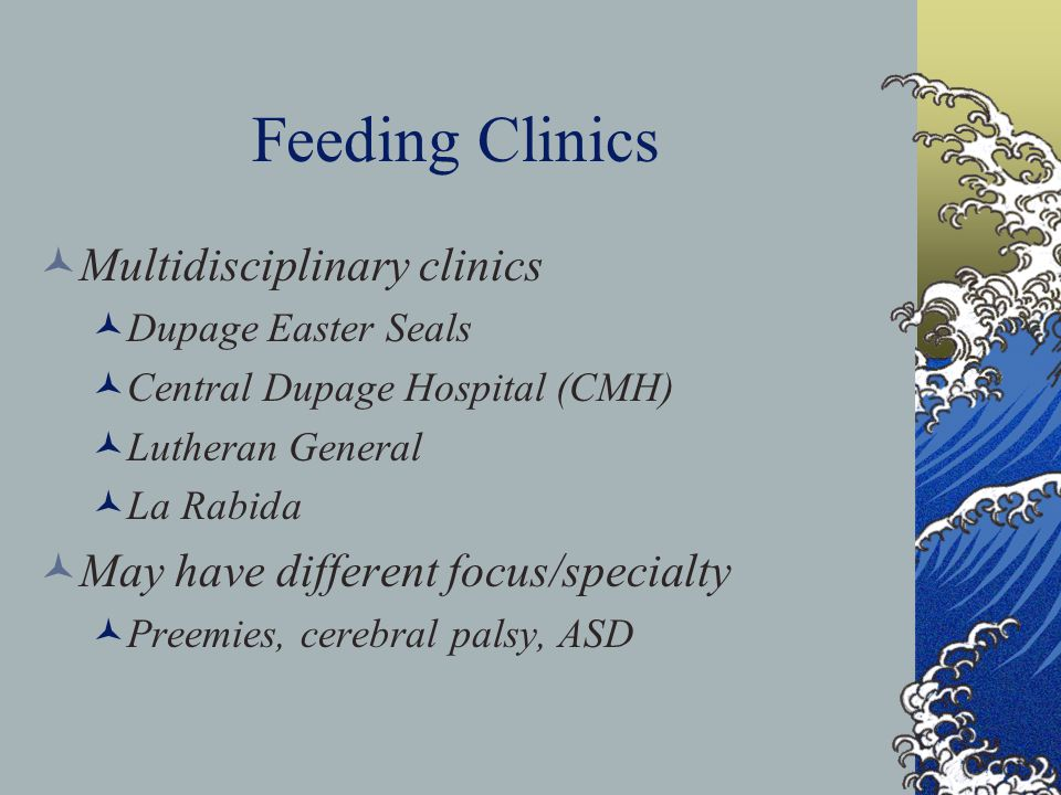 Feeding Clinics Multidisciplinary clinics Dupage Easter Seals Central Dupage Hospital (CMH) Lutheran General La Rabida May have different focus/specialty Preemies, cerebral palsy, ASD