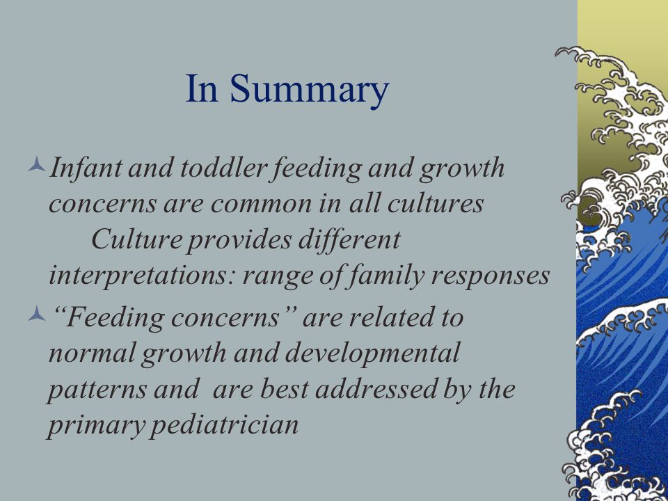 In Summary Infant and toddler feeding and growth concerns are common in all cultures Culture provides different interpretations: range of family responses Feeding concerns are related to normal growth and developmental patterns and are best addressed by the primary pediatrician
