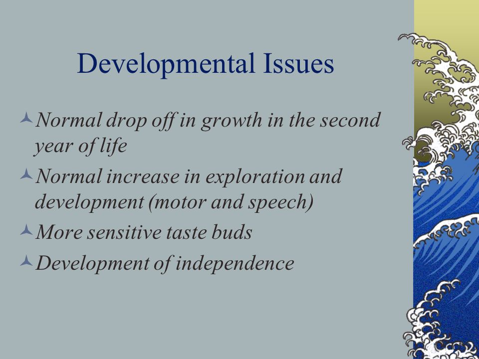 Developmental Issues Normal drop off in growth in the second year of life Normal increase in exploration and development (motor and speech) More sensitive taste buds Development of independence