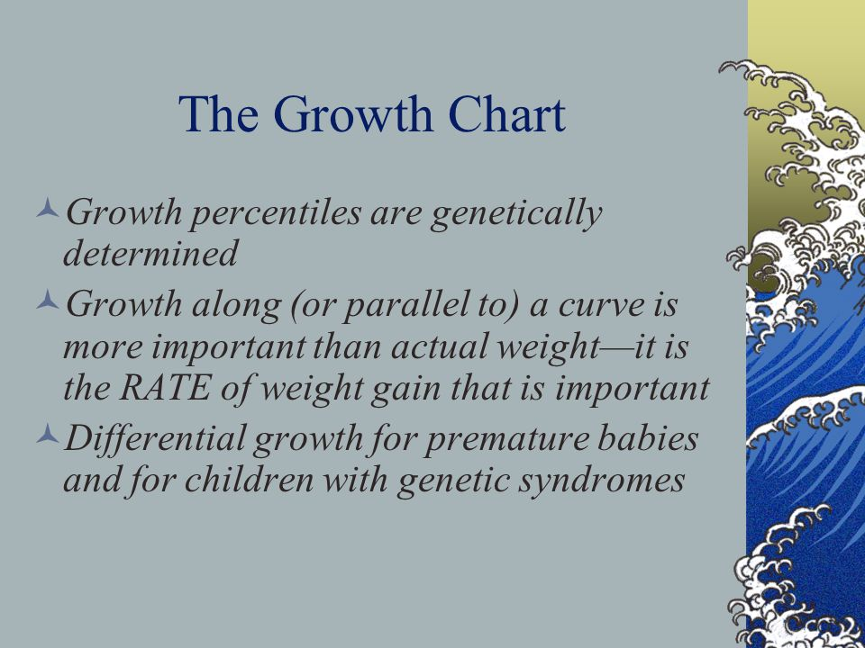 The Growth Chart Growth percentiles are genetically determined Growth along (or parallel to) a curve is more important than actual weight—it is the RA