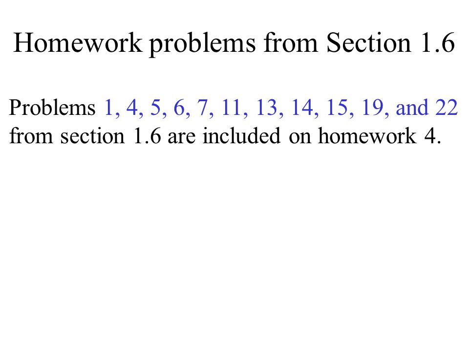 Homework problems from Section 1.6 Problems 1, 4, 5, 6, 7, 11, 13, 14, 15, 19, and 22 from section 1.6 are included on homework 4.
