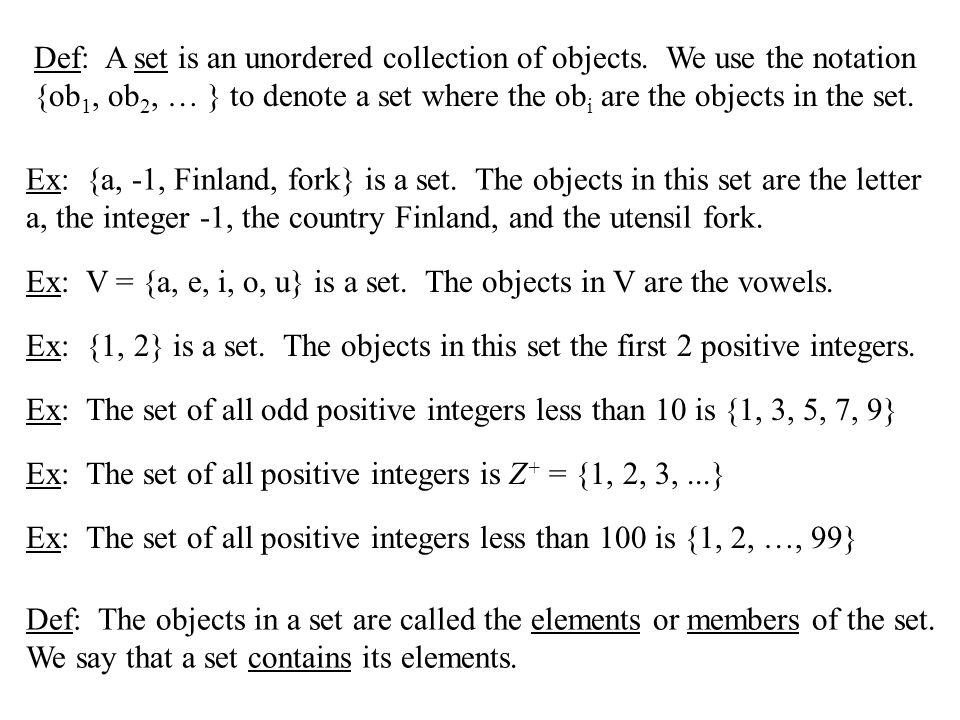 Def: A set is an unordered collection of objects. We use the notation {ob 1, ob 2, … } to denote a set where the ob i are the objects in the set. Ex: