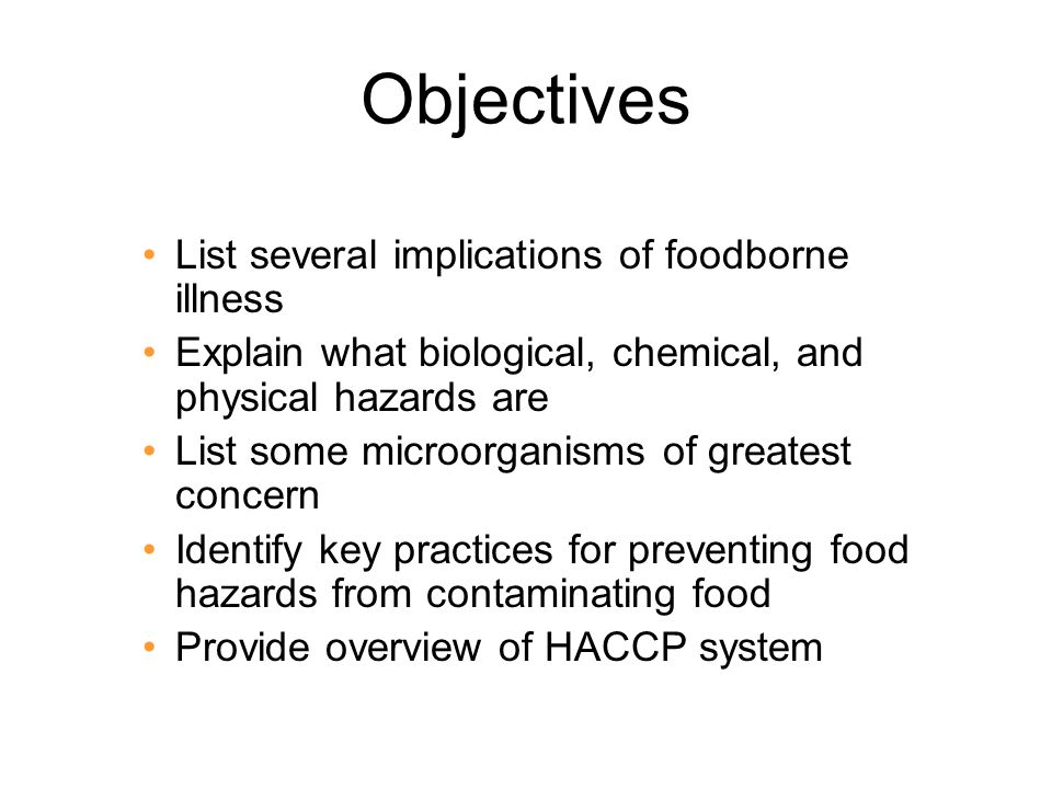 Objectives List several implications of foodborne illness Explain what biological, chemical, and physical hazards are List some microorganisms of grea
