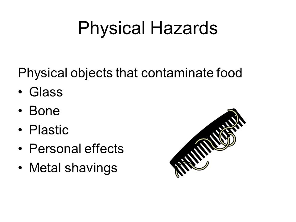 Physical Hazards Physical objects that contaminate food Glass Bone Plastic Personal effects Metal shavings