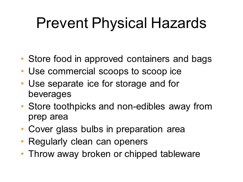 Prevent Physical Hazards Store food in approved containers and bags Use commercial scoops to scoop ice Use separate ice for storage and for beverages