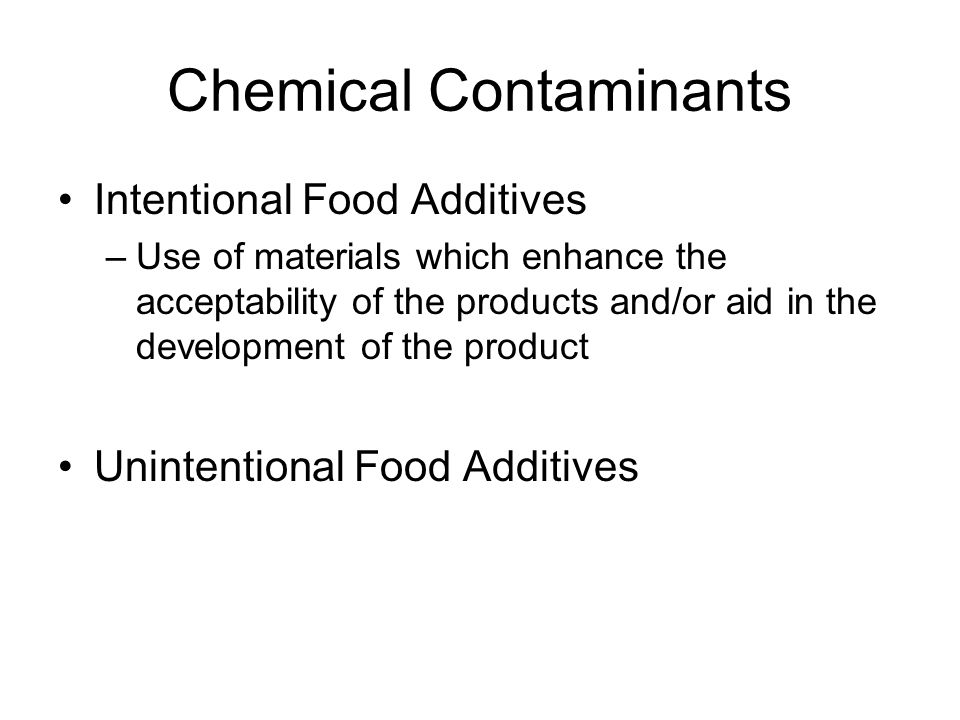 Chemical Contaminants Intentional Food Additives –Use of materials which enhance the acceptability of the products and/or aid in the development of th