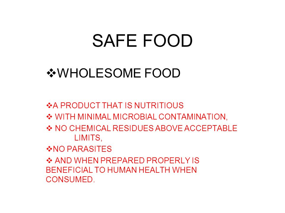 SAFE FOOD  WHOLESOME FOOD  A PRODUCT THAT IS NUTRITIOUS  WITH MINIMAL MICROBIAL CONTAMINATION,  NO CHEMICAL RESIDUES ABOVE ACCEPTABLE LIMITS,  NO