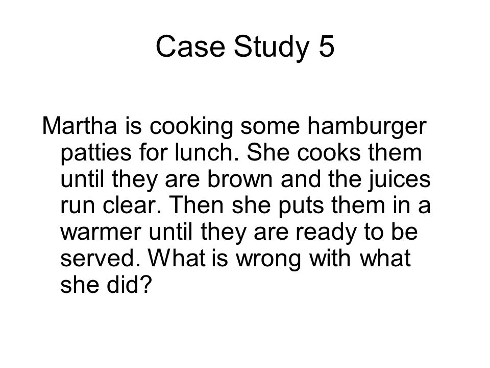 Case Study 5 Martha is cooking some hamburger patties for lunch. She cooks them until they are brown and the juices run clear. Then she puts them in a