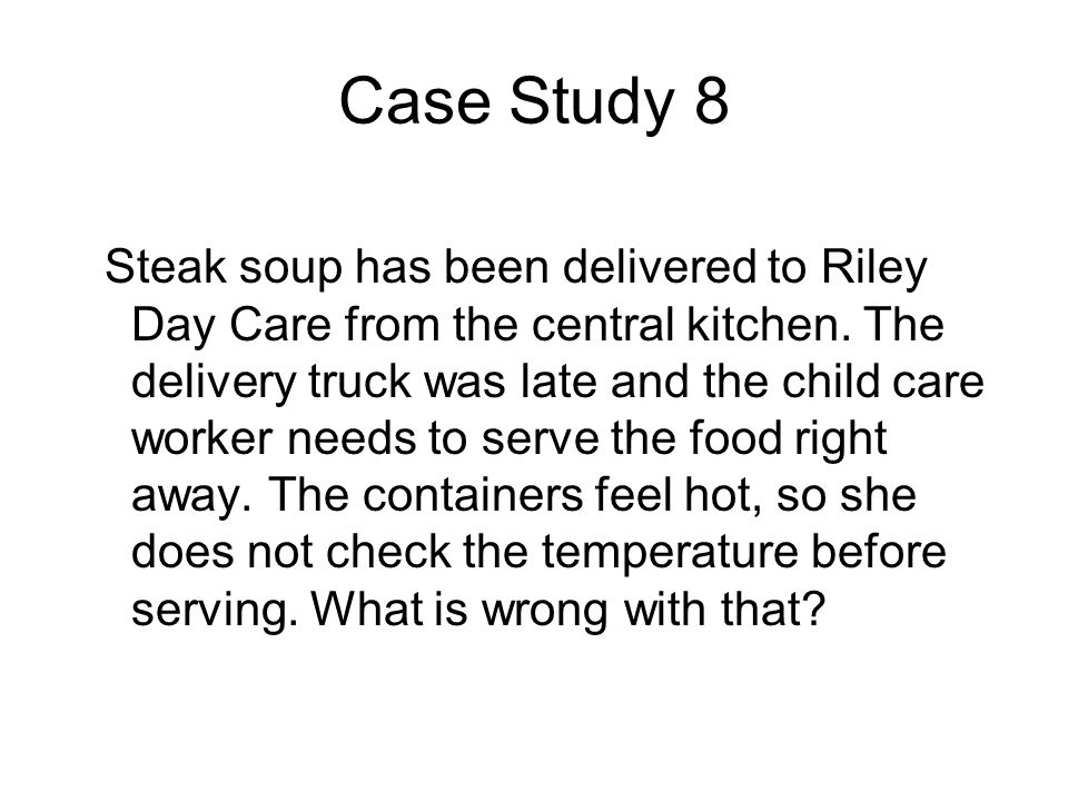 Case Study 8 Steak soup has been delivered to Riley Day Care from the central kitchen. The delivery truck was late and the child care worker needs to