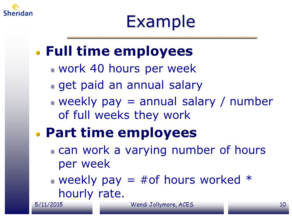 5/11/2015Wendi Jollymore, ACES10 Example Full time employees work 40 hours per week get paid an annual salary weekly pay = annual salary / number of f