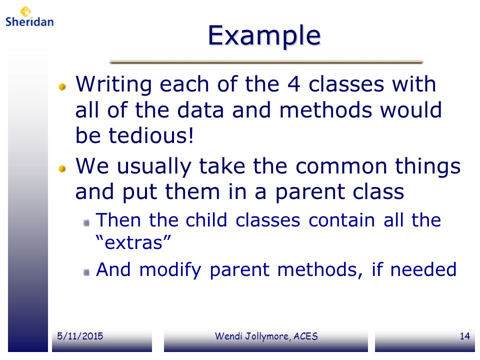 5/11/2015Wendi Jollymore, ACES14 Example Writing each of the 4 classes with all of the data and methods would be tedious! We usually take the common t