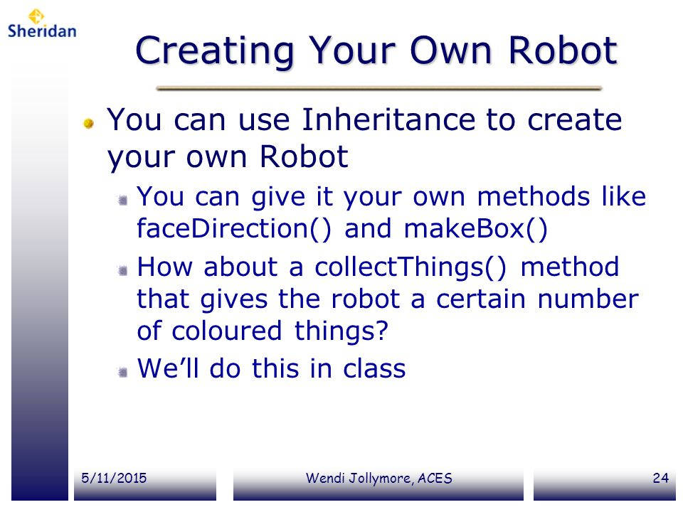 5/11/2015Wendi Jollymore, ACES24 Creating Your Own Robot You can use Inheritance to create your own Robot You can give it your own methods like faceDi