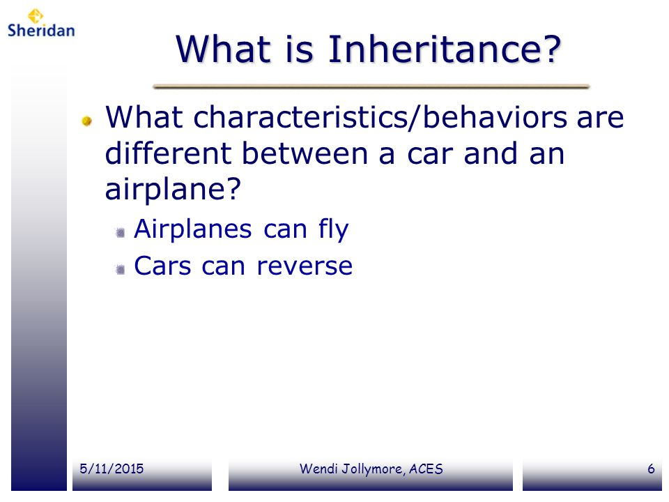 5/11/2015Wendi Jollymore, ACES6 What is Inheritance? What characteristics/behaviors are different between a car and an airplane? Airplanes can fly Car