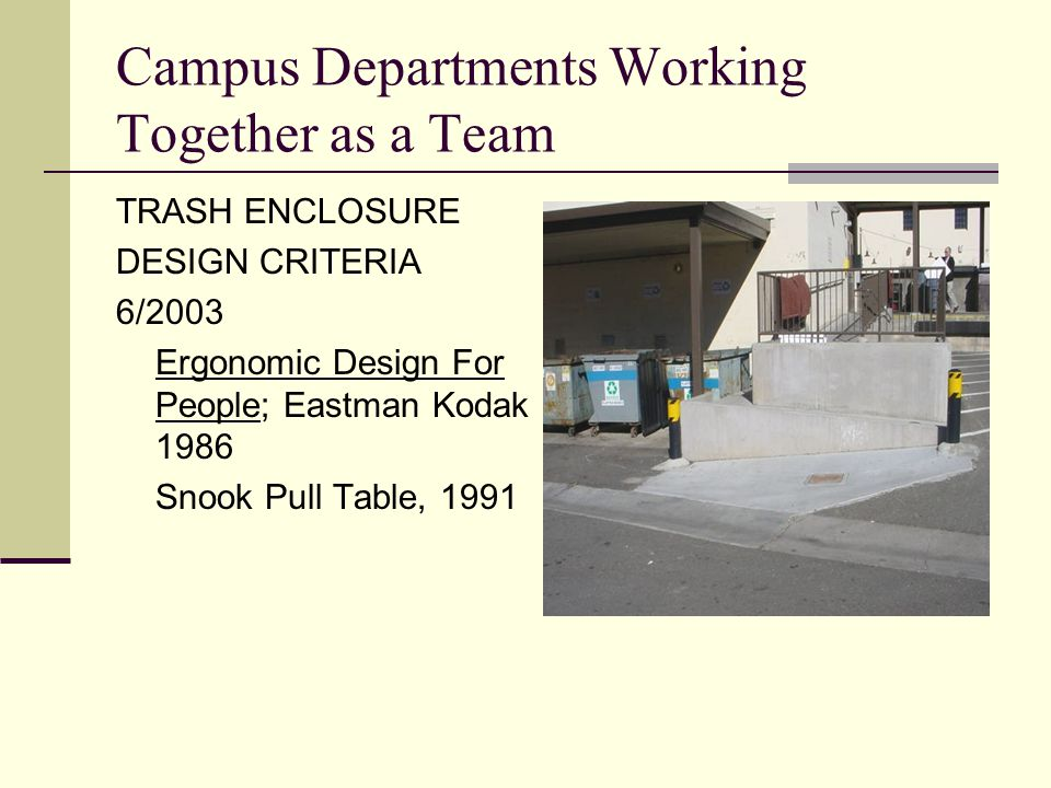 Campus Departments Working Together as a Team TRASH ENCLOSURE DESIGN CRITERIA 6/2003 Ergonomic Design For People; Eastman Kodak 1986 Snook Pull Table, 1991