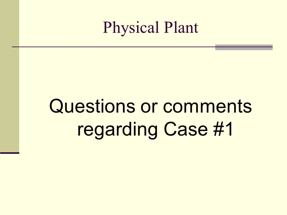 Physical Plant Questions or comments regarding Case #1