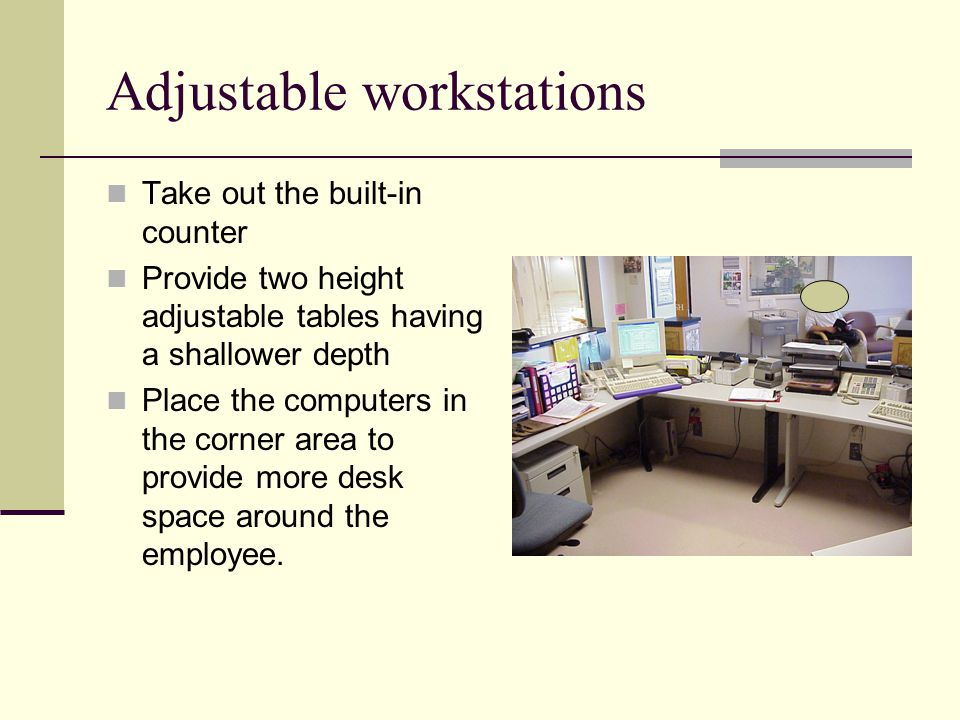 Adjustable workstations Take out the built-in counter Provide two height adjustable tables having a shallower depth Place the computers in the corner area to provide more desk space around the employee.