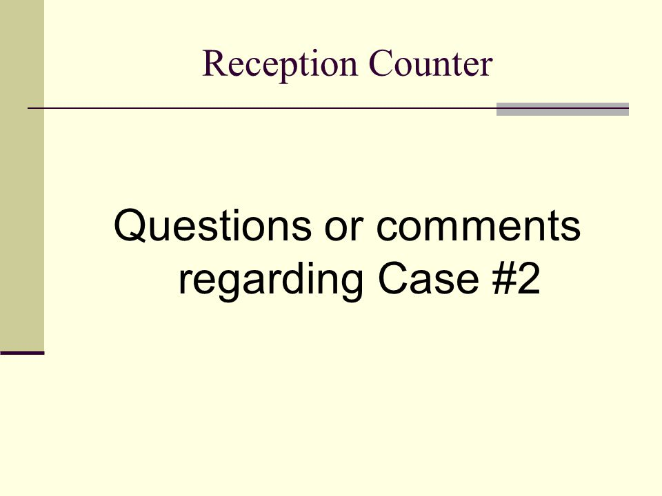 Reception Counter Questions or comments regarding Case #2