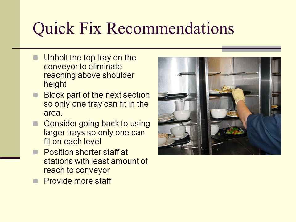 Quick Fix Recommendations Unbolt the top tray on the conveyor to eliminate reaching above shoulder height Block part of the next section so only one tray can fit in the area.