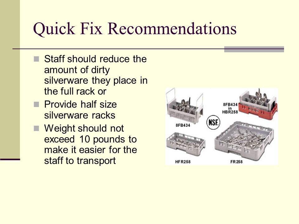 Quick Fix Recommendations Staff should reduce the amount of dirty silverware they place in the full rack or Provide half size silverware racks Weight should not exceed 10 pounds to make it easier for the staff to transport