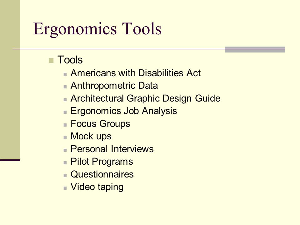 Ergonomics Tools Tools Americans with Disabilities Act Anthropometric Data Architectural Graphic Design Guide Ergonomics Job Analysis Focus Groups Mock ups Personal Interviews Pilot Programs Questionnaires Video taping