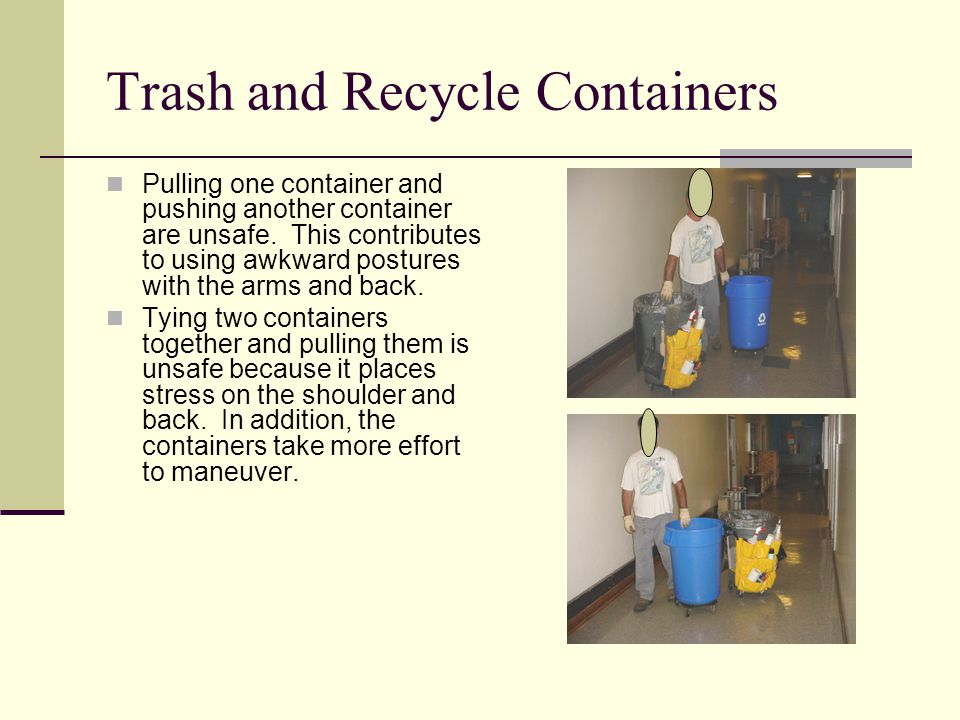 Trash and Recycle Containers Pulling one container and pushing another container are unsafe.