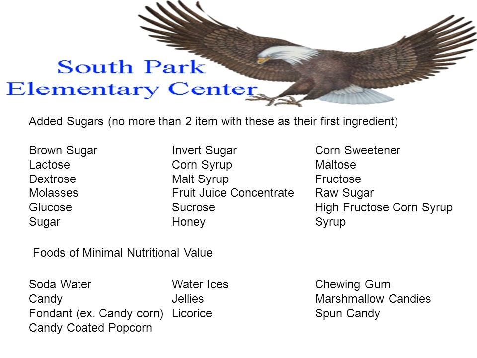 Added Sugars (no more than 2 item with these as their first ingredient) Brown SugarInvert SugarCorn Sweetener LactoseCorn SyrupMaltose DextroseMalt SyrupFructose MolassesFruit Juice ConcentrateRaw Sugar GlucoseSucroseHigh Fructose Corn Syrup SugarHoneySyrup Foods of Minimal Nutritional Value Soda WaterWater IcesChewing Gum Candy JelliesMarshmallow Candies Fondant (ex.