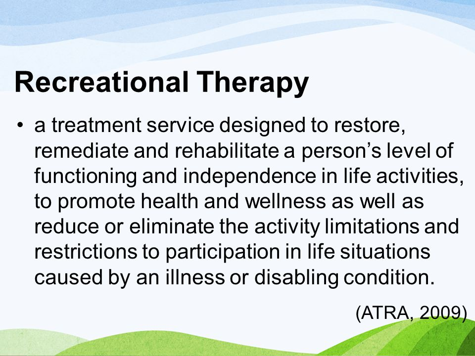 Recreational Therapy a treatment service designed to restore, remediate and rehabilitate a person's level of functioning and independence in life acti