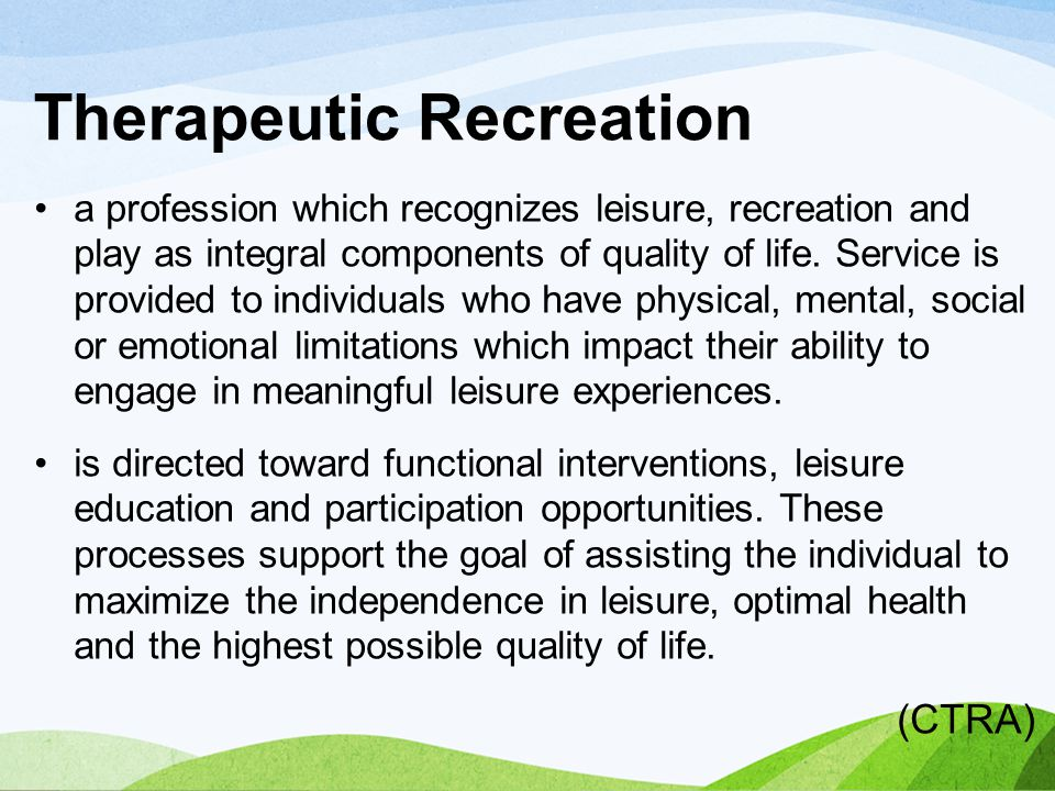 Therapeutic Recreation a profession which recognizes leisure, recreation and play as integral components of quality of life. Service is provided to in