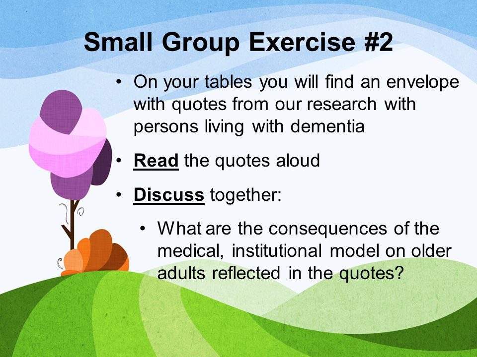 Small Group Exercise #2 On your tables you will find an envelope with quotes from our research with persons living with dementia Read the quotes aloud